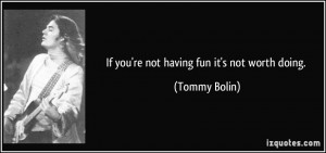 If you're not having fun it's not worth doing. - Tommy Bolin