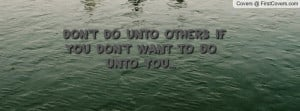 don't do unto others if you don't want to do unto you... , Pictures