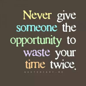 Don't waste my time twice.