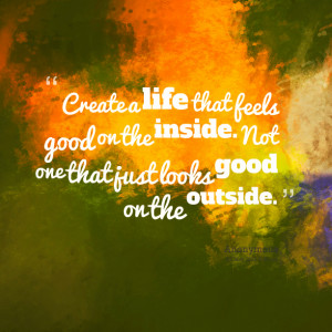 Quotes Picture: create a life that feels good on the inside not one ...