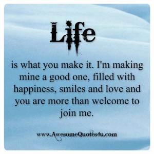 life is what you make it i m making mine a good one filled with ...