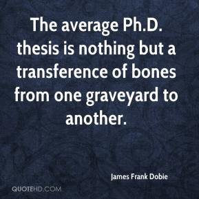 James Frank Dobie - The average Ph.D. thesis is nothing but a ...