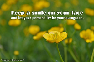 Keep a smile on your face and let your personality be your autograph.