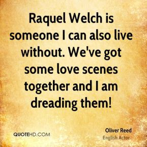 Oliver Reed - Raquel Welch is someone I can also live without. We've ...