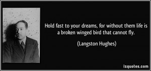 Hold fast to your dreams, for without them life is a broken winged ...