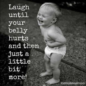 Laugh until your belly hurts and then just a little bit more