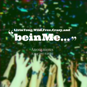 Livin Youg,Wild,Free,Crazy,and bein Me...