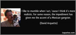 ... impediment has given me the accent of a Mexican gangster. - David
