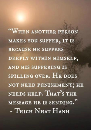 When another person makes you suffer, it is because he suffers deeply ...