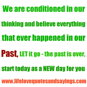 ... ~ LET it go – the past is over, start today as a NEW day for you