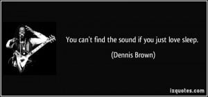 You can't find the sound if you just love sleep. - Dennis Brown
