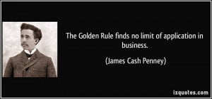 The Golden Rule finds no limit of application in business. - James ...