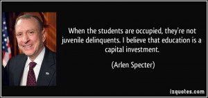 ... believe that education is a capital investment. - Arlen Specter