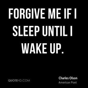Charles Olson - Forgive me if I sleep until I wake up.