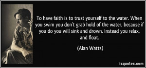 To have faith is to trust yourself to the water. When you swim you don ...