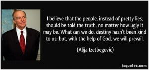 believe that the people, instead of pretty lies, should be told the ...