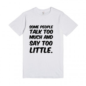 Some people talk too much and say too little. funny t-shirt