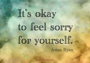 It's Okay to Feel Sorry for Yourself