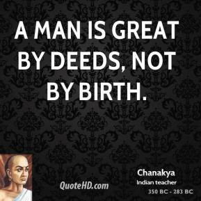 Chanakya - A man is great by deeds, not by birth.