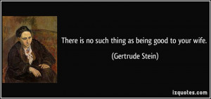 There is no such thing as being good to your wife. - Gertrude Stein