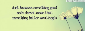 Just because something good ends doesn't mean that something better ...