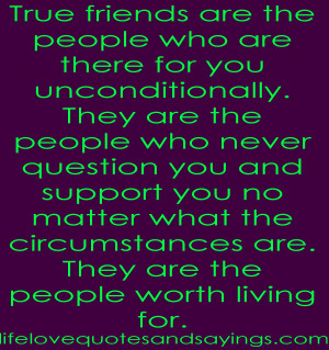 True friends are the people who are there for you unconditionally ...