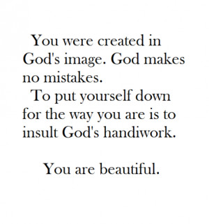 were created in God's image. God makes no mistakes. To put yourself ...