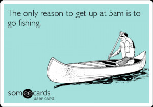 Funny Sports Ecard: The only reason to get up at 5am is to go fishing.