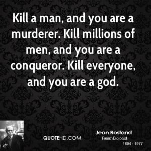 Kill a man, and you are a murderer. Kill millions of men, and you are ...