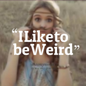 Quotes Picture: i like to be weird