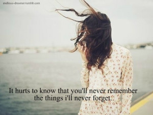 It hurts to know that you'll never remember the thing i'll never ...