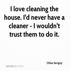 Chloe Sevigny - I love cleaning the house. I'd never have a cleaner ...