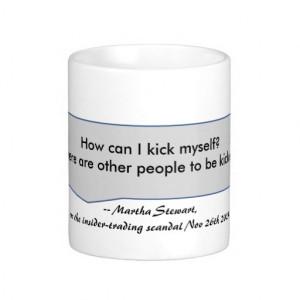 Martha Stewart Quote How can I kick myself Coffee Mug