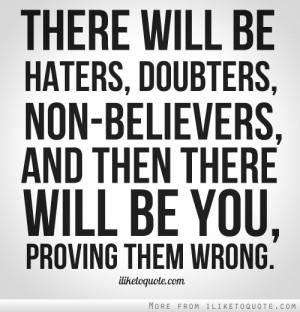 ... , non-believers, and then there will be you, proving them wrong