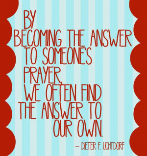 ... the answer to someone's prayer, we often find the answer to our own