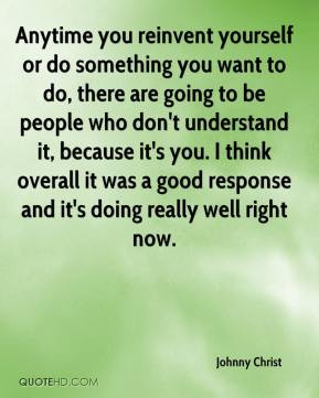 Anytime you reinvent yourself or do something you want to do, there ...