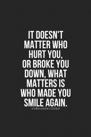 feel broken. The one who makes you smile again is the one who matters ...
