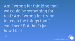 am i wrong for thinking that we could be something for real am i wrong