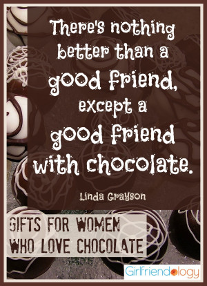 "... good friend, except a good friend with chocolate."" – Linda Grayson"