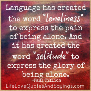Language has created the word loneliness