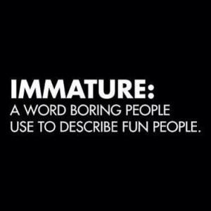 immature a word boring people use to describe fun people