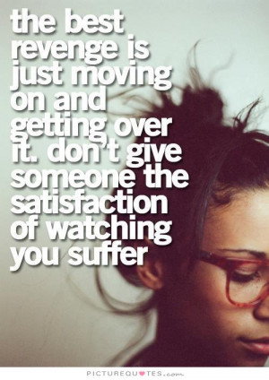 ... over it. Don't give someone the satisfaction of watching you suffer