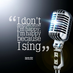 Quotes Picture: i don't sing because i'm happy; i'm happy because i ...