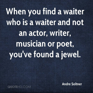 When you find a waiter who is a waiter and not an actor, writer ...