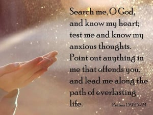 Psalm 139:23-24 - Search me, O God, and know my heart, test me and ...