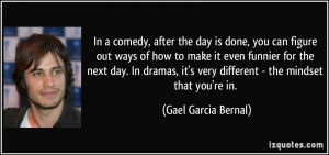 In a comedy, after the day is done, you can figure out ways of how to ...
