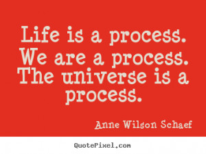 Quotes about life - Life is a process. we are a process. the universe ...