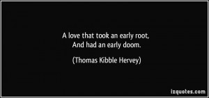 love that took an early root, And had an early doom. - Thomas Kibble ...