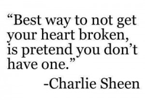 Best way to not get your heart broken, is pretend you don't have one.