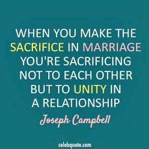 When you make the sacrifice in marriage, you're sacrificing not to ...